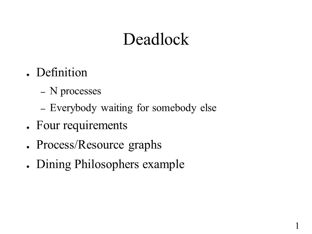 1 Deadlock ● Definition – N processes – Everybody waiting for somebody else ● Four requirements ● Process/Resource graphs ● Dining Philosophers exampl
