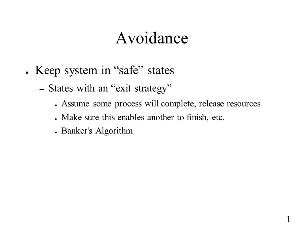 "1 Avoidance ● Keep system in ""safe"" states – States with an ""exit strategy"" ● Assume some process will complete, release resources ● Make sure this en"