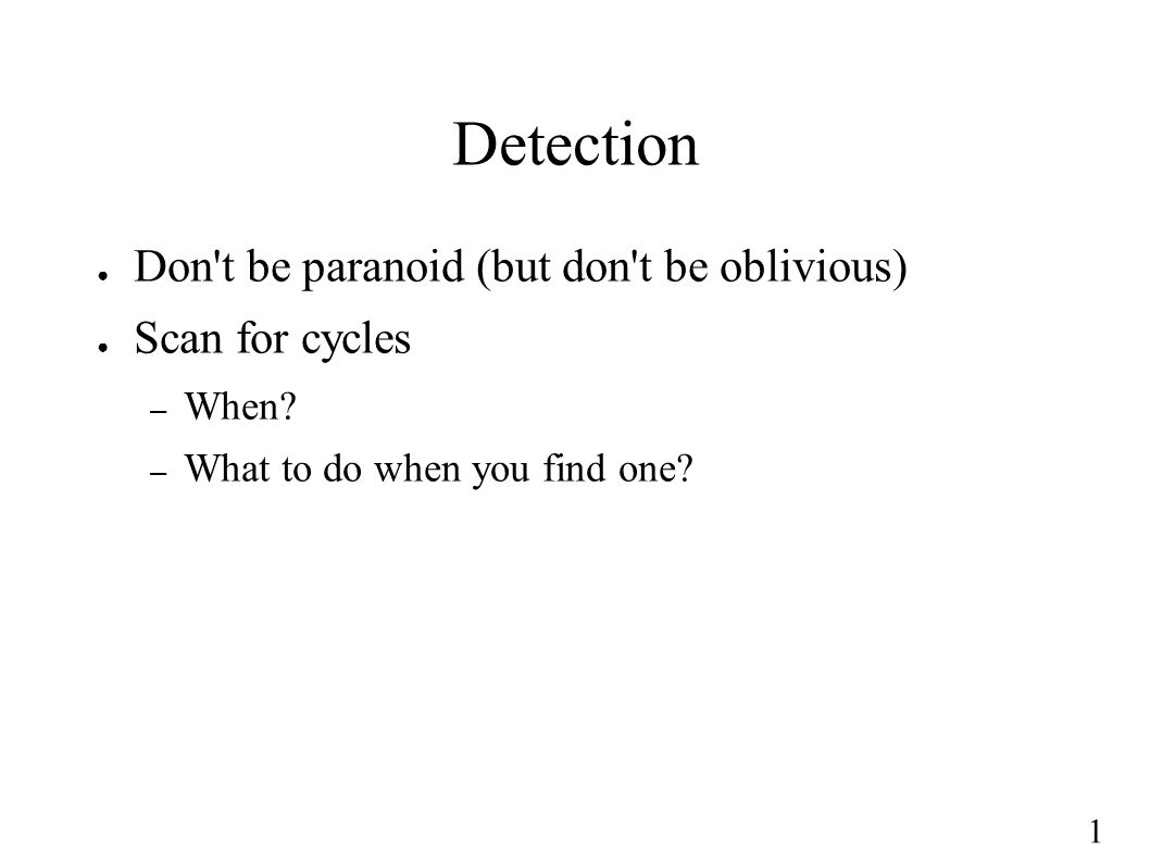 1 Detection ● Don't be paranoid (but don't be oblivious) ● Scan for cycles – When? – What to do when you find one?