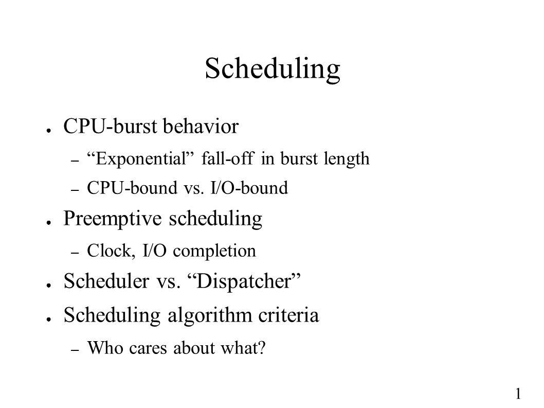 1 Scheduling ● CPU-burst behavior – Exponential fall-off in burst length – CPU-bound vs.