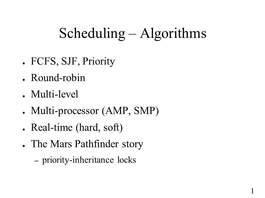 1 Scheduling – Algorithms ● FCFS, SJF, Priority ● Round-robin ● Multi-level ● Multi-processor (AMP, SMP) ● Real-time (hard, soft) ● The Mars Pathfinde