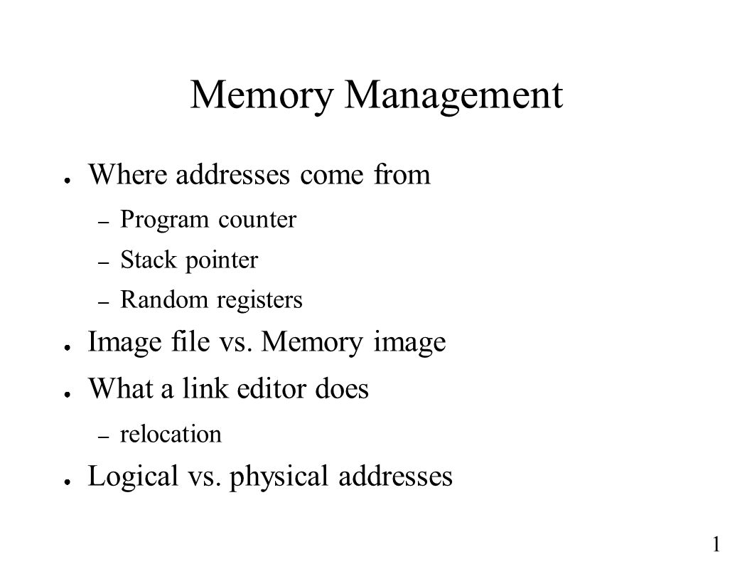 1 Memory Management ● Where addresses come from – Program counter – Stack pointer – Random registers ● Image file vs. Memory image ● What a link edito