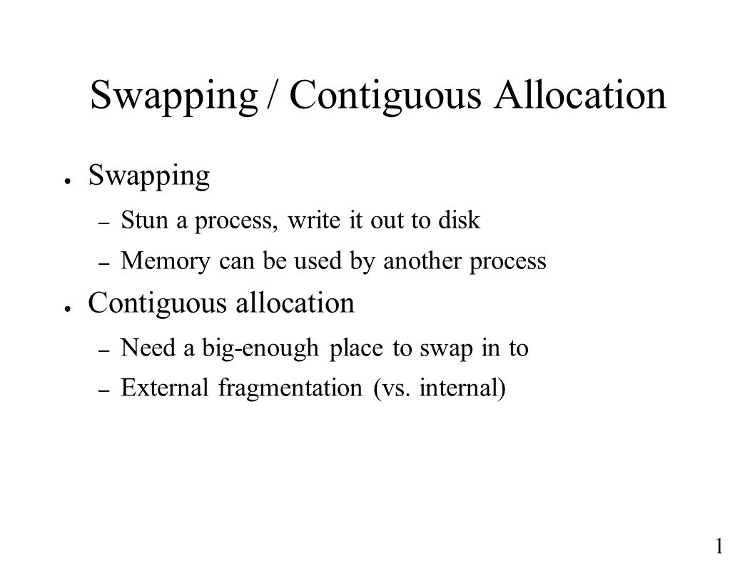 1 Swapping / Contiguous Allocation ● Swapping – Stun a process, write it out to disk – Memory can be used by another process ● Contiguous allocation – Need a big-enough place to swap in to – External fragmentation (vs.