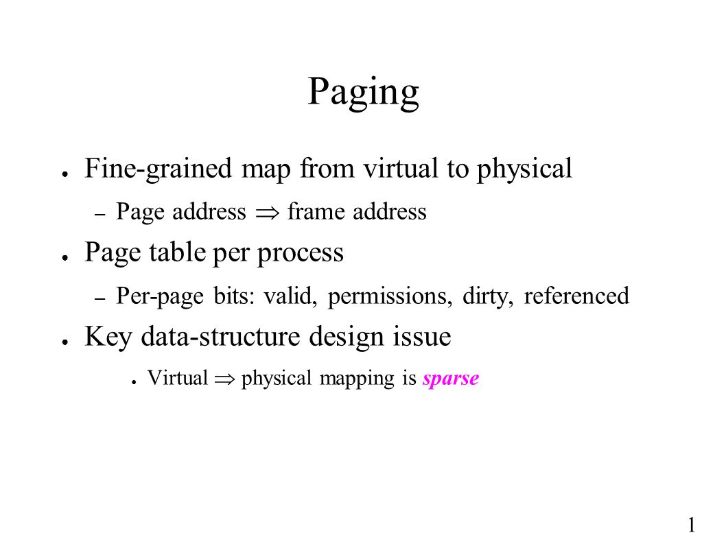 1 Paging ● Fine-grained map from virtual to physical – Page address  frame address ● Page table per process – Per-page bits: valid, permissions, dirty, referenced ● Key data-structure design issue ● Virtual  physical mapping is sparse