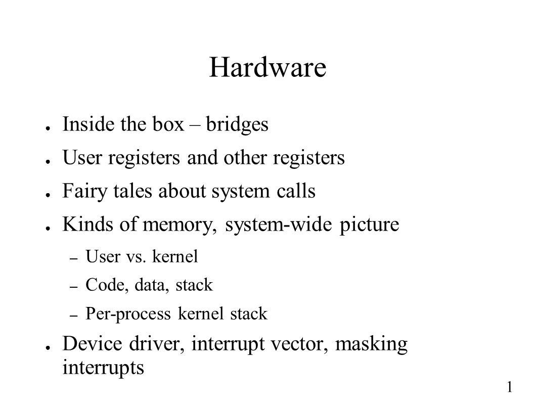 1 Hardware ● Inside the box – bridges ● User registers and other registers ● Fairy tales about system calls ● Kinds of memory, system-wide picture – User vs.
