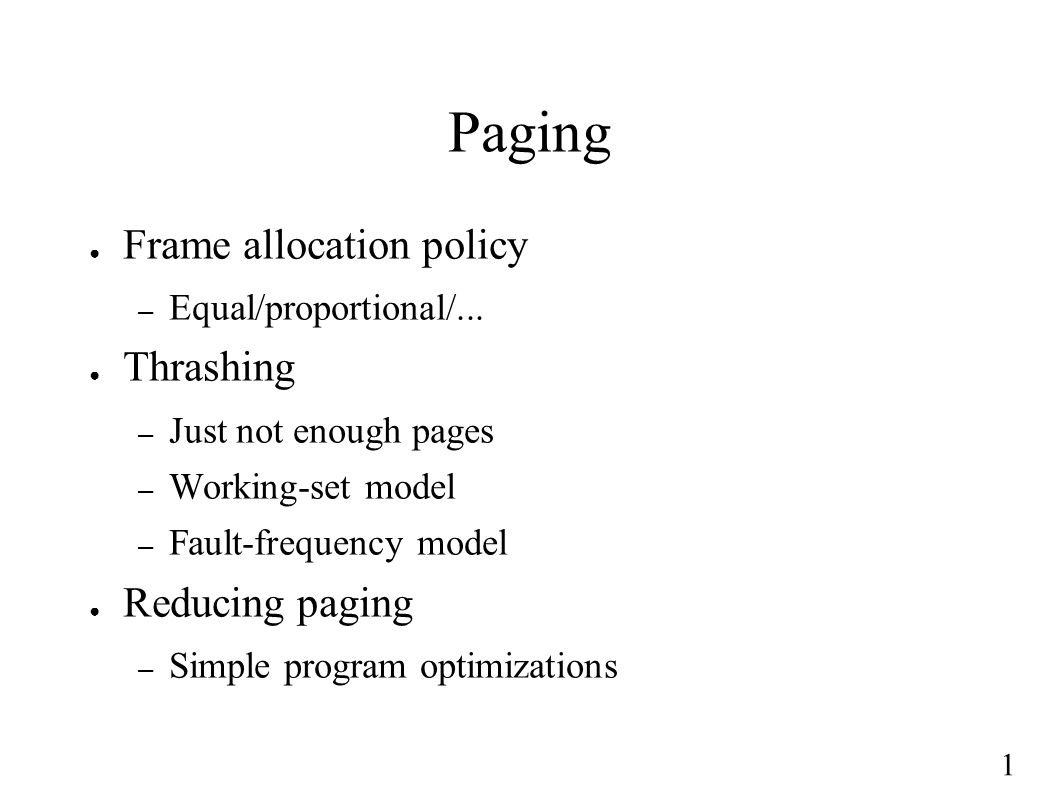 1 Paging ● Frame allocation policy – Equal/proportional/... ● Thrashing – Just not enough pages – Working-set model – Fault-frequency model ● Reducing