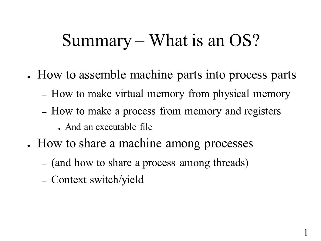 1 Summary – What is an OS? ● How to assemble machine parts into process parts – How to make virtual memory from physical memory – How to make a proces