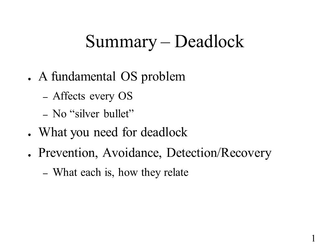 "1 Summary – Deadlock ● A fundamental OS problem – Affects every OS – No ""silver bullet"" ● What you need for deadlock ● Prevention, Avoidance, Detectio"