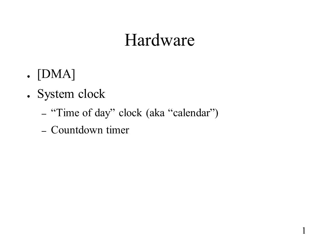 1 Hardware ● [DMA] ● System clock – Time of day clock (aka calendar ) – Countdown timer