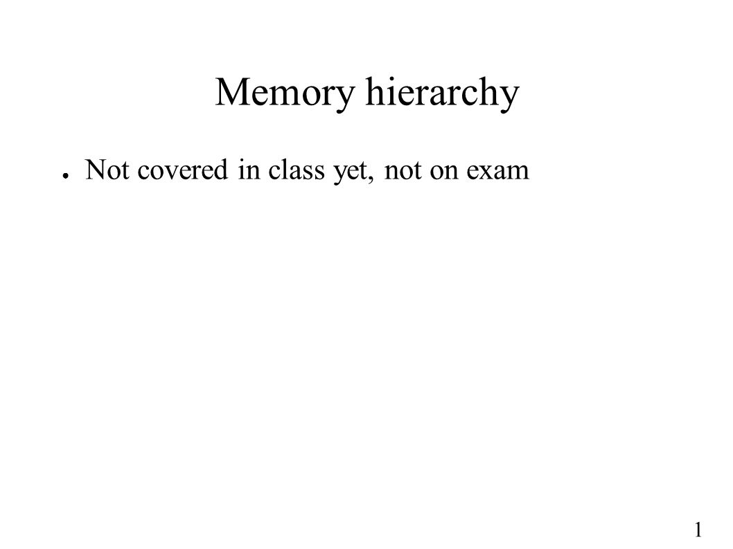 1 Memory hierarchy ● Not covered in class yet, not on exam