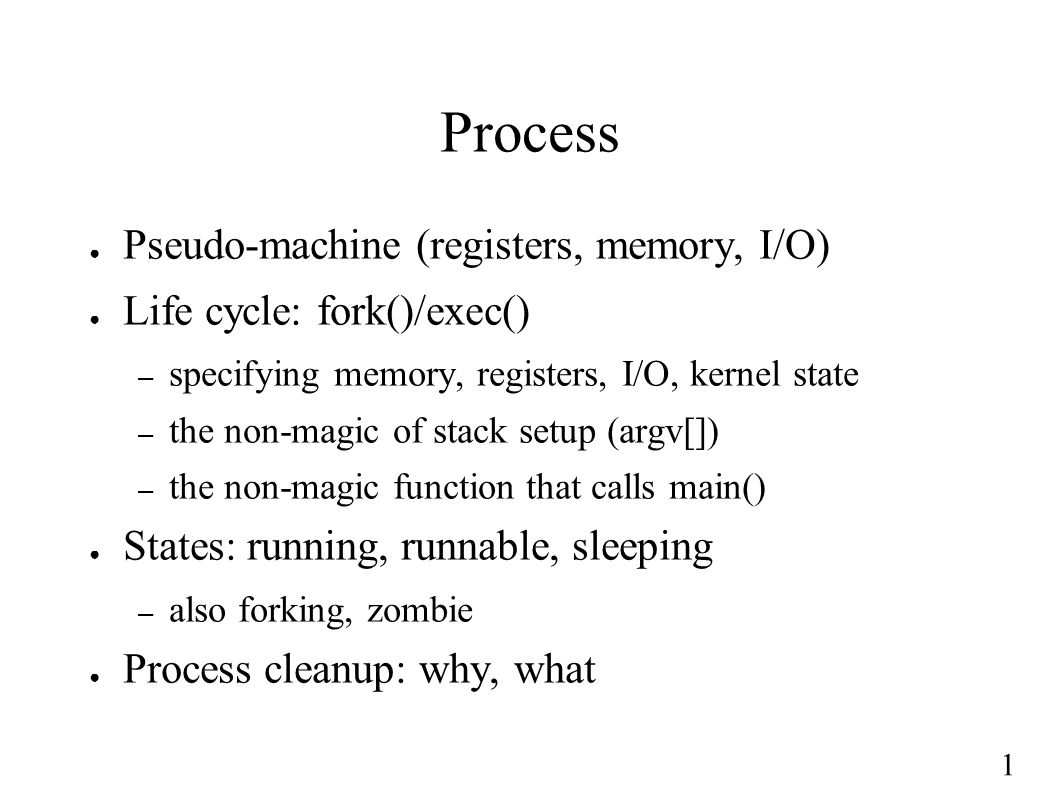 1 Process ● Pseudo-machine (registers, memory, I/O) ● Life cycle: fork()/exec() – specifying memory, registers, I/O, kernel state – the non-magic of s