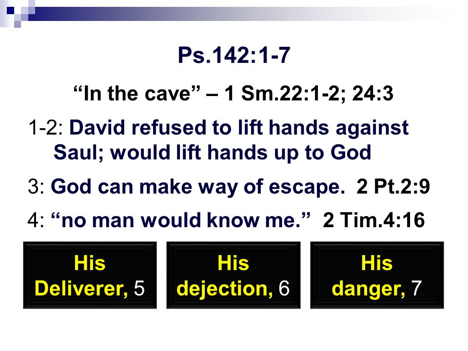 Ps.142:1-7 In the cave – 1 Sm.22:1-2; 24:3 1-2: David refused to lift hands against Saul; would lift hands up to God 3: God can make way of escape.