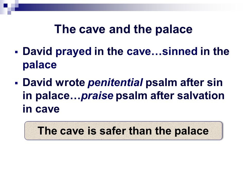 The cave and the palace  David prayed in the cave…sinned in the palace  David wrote penitential psalm after sin in palace…praise psalm after salvation in cave The cave is safer than the palace