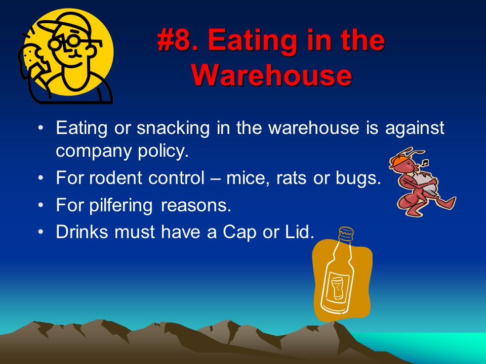 #8. Eating in the Warehouse Eating or snacking in the warehouse is against company policy.