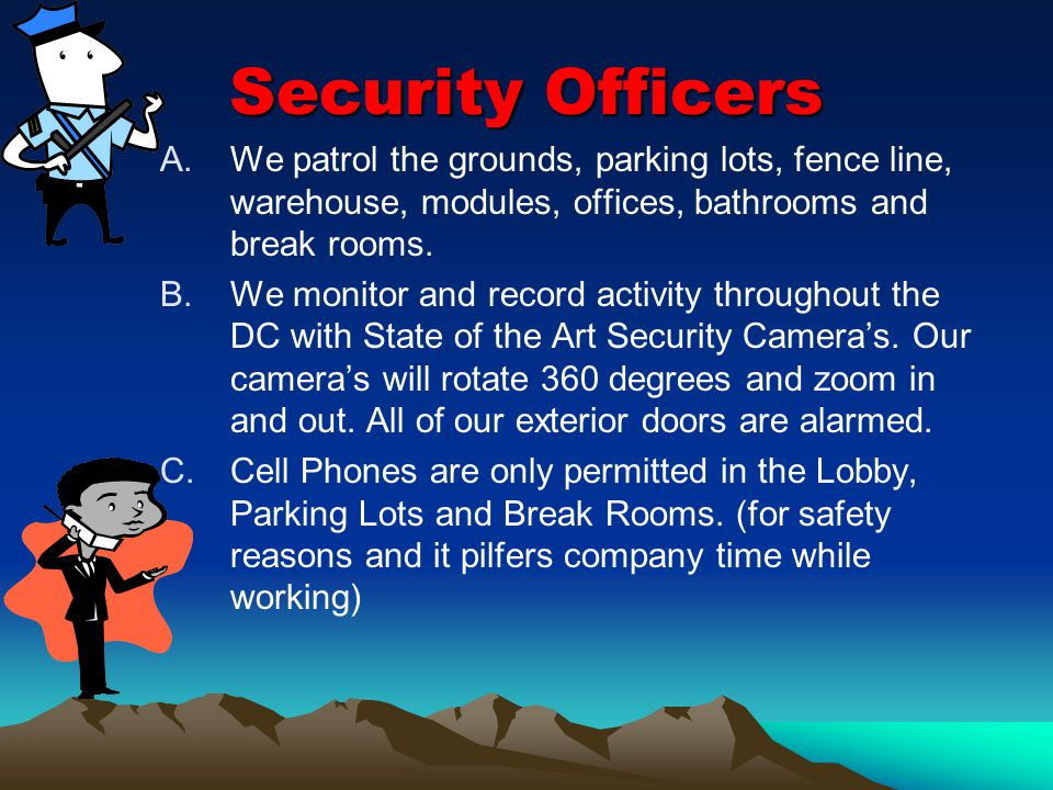 Security Officers A.We patrol the grounds, parking lots, fence line, warehouse, modules, offices, bathrooms and break rooms.