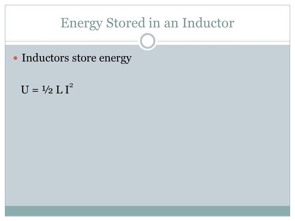 Energy Stored in an Inductor Inductors store energy U = ½ L I 2