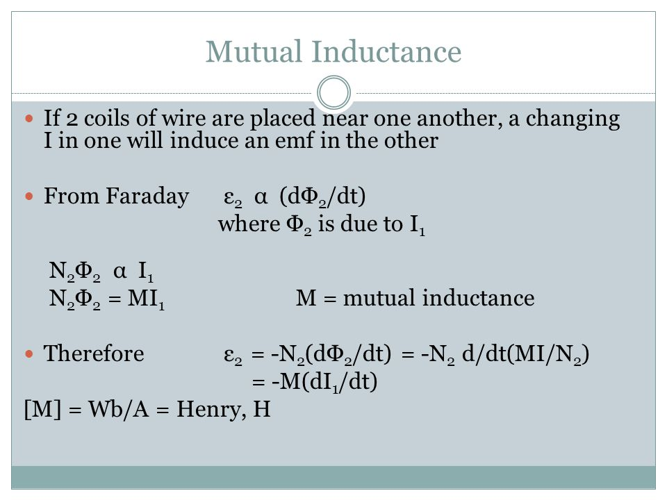 Mutual Inductance ε 2 = -M(dI 1 /dt) Mutual inductance depends on - size - shape - number of turns - relative positions of 2 coils - whether a ferromagnetic material is present