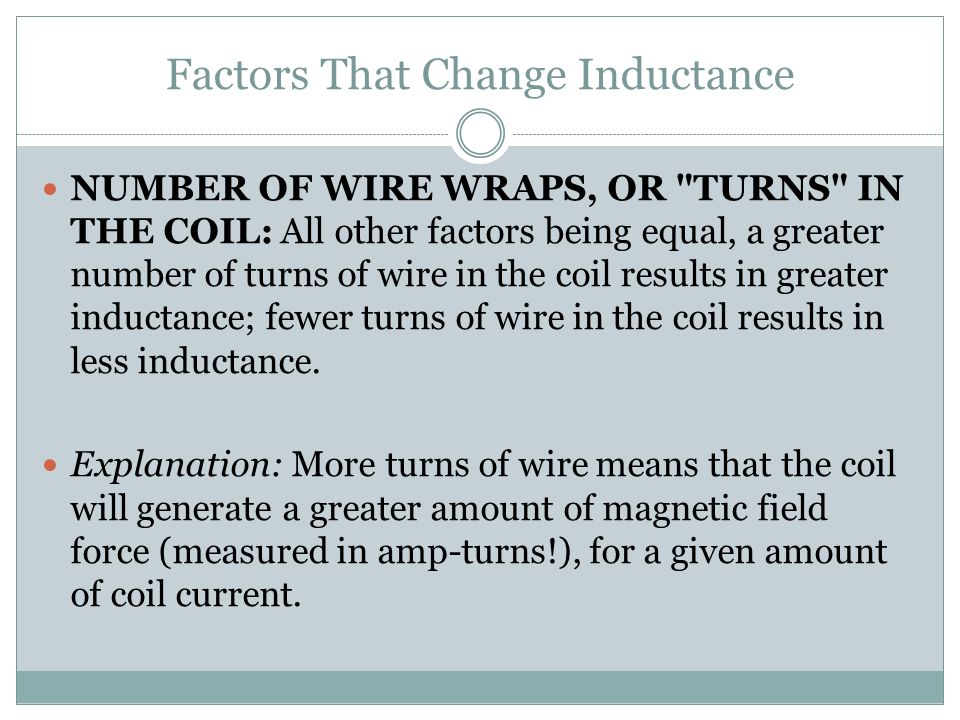 Factors That Change Inductance COIL AREA: All other factors being equal, greater coil area (as measured looking lengthwise through the coil, at the cross-section of the core) results in greater inductance; less coil area results in less inductance.