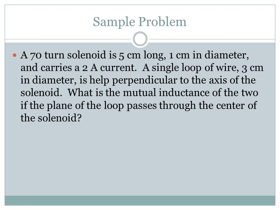 Sample Problem A 70 turn solenoid is 5 cm long, 1 cm in diameter, and carries a 2 A current.