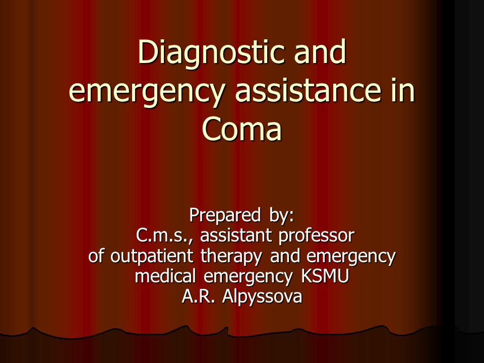 Diagnostic and emergency assistance in Coma Prepared by: C.m.s., assistant professor of outpatient therapy and emergency medical emergency KSMU A.R. A