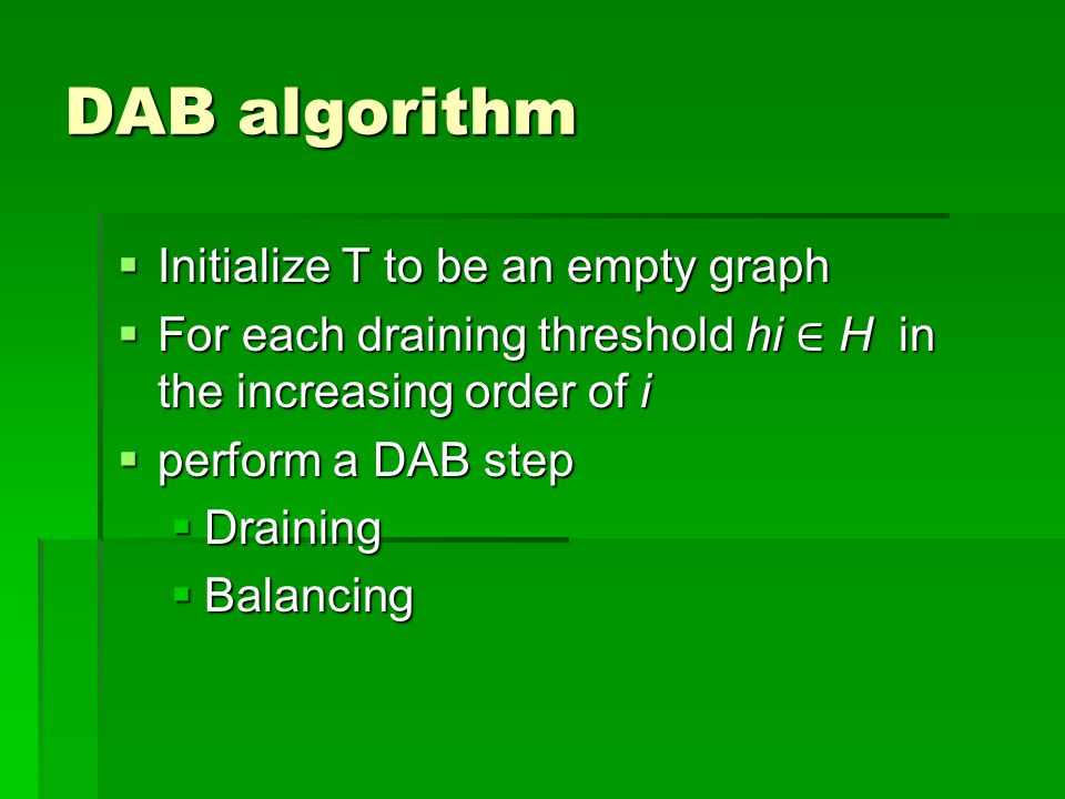DAB algorithm  Initialize T to be an empty graph  For each draining threshold hi ∈ H in the increasing order of i  perform a DAB step  Draining  Balancing