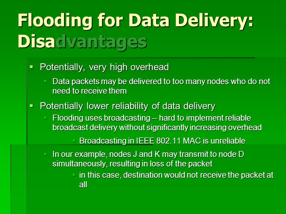Flooding for Data Delivery: Disadvantages  Potentially, very high overhead  Data packets may be delivered to too many nodes who do not need to receive them  Potentially lower reliability of data delivery  Flooding uses broadcasting -- hard to implement reliable broadcast delivery without significantly increasing overhead  Broadcasting in IEEE 802.11 MAC is unreliable  In our example, nodes J and K may transmit to node D simultaneously, resulting in loss of the packet  in this case, destination would not receive the packet at all