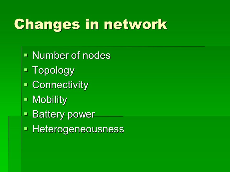 Changes in network  Number of nodes  Topology  Connectivity  Mobility  Battery power  Heterogeneousness