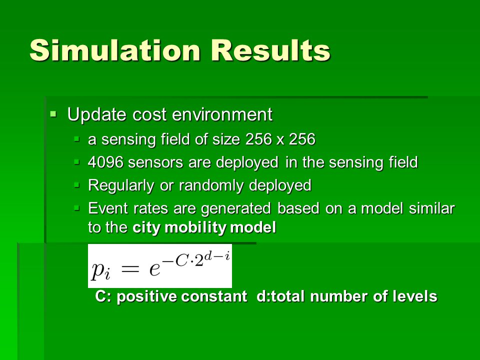 Simulation Results  Update cost environment  a sensing field of size 256 x 256  4096 sensors are deployed in the sensing field  Regularly or randomly deployed  Event rates are generated based on a model similar to the city mobility model C: positive constant d:total number of levels C: positive constant d:total number of levels