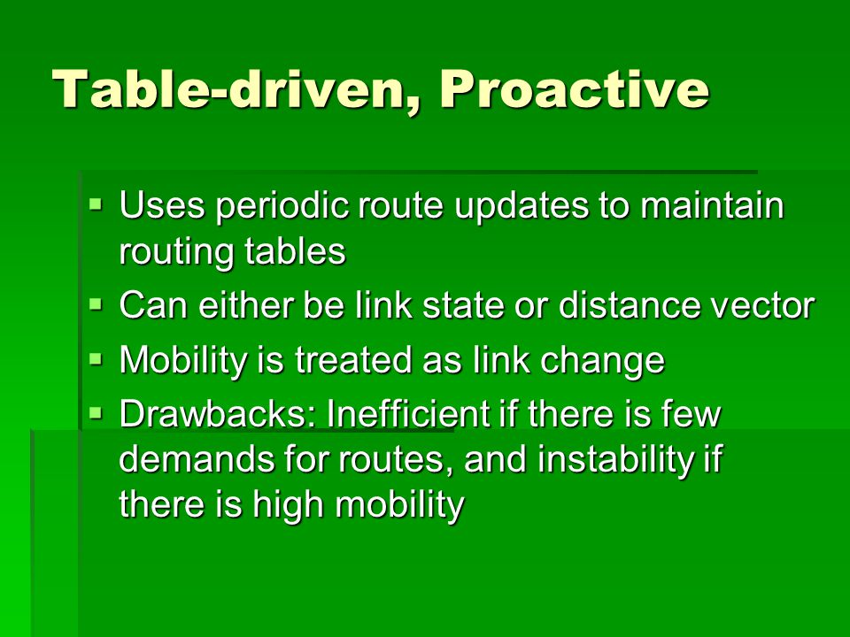 Table-driven, Proactive  Uses periodic route updates to maintain routing tables  Can either be link state or distance vector  Mobility is treated as link change  Drawbacks: Inefficient if there is few demands for routes, and instability if there is high mobility