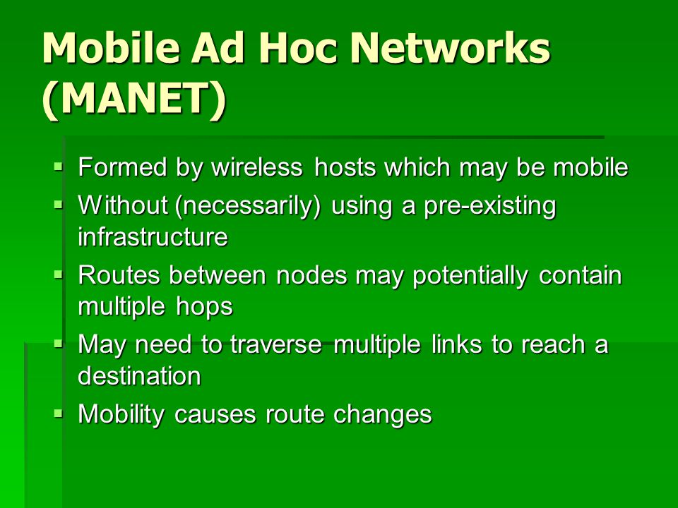 Mobile Ad Hoc Networks (MANET)  Formed by wireless hosts which may be mobile  Without (necessarily) using a pre-existing infrastructure  Routes between nodes may potentially contain multiple hops  May need to traverse multiple links to reach a destination  Mobility causes route changes