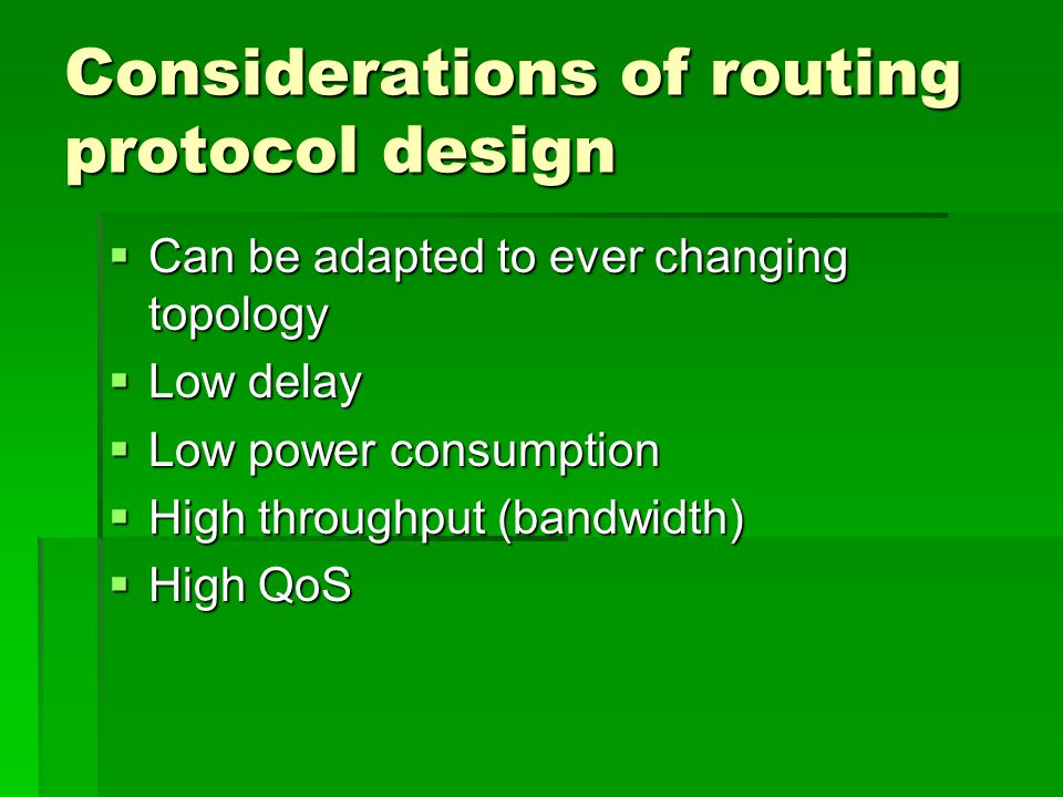 Considerations of routing protocol design  Can be adapted to ever changing topology  Low delay  Low power consumption  High throughput (bandwidth)  High QoS