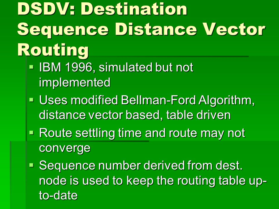 DSDV: Destination Sequence Distance Vector Routing  IBM 1996, simulated but not implemented  Uses modified Bellman-Ford Algorithm, distance vector based, table driven  Route settling time and route may not converge  Sequence number derived from dest.