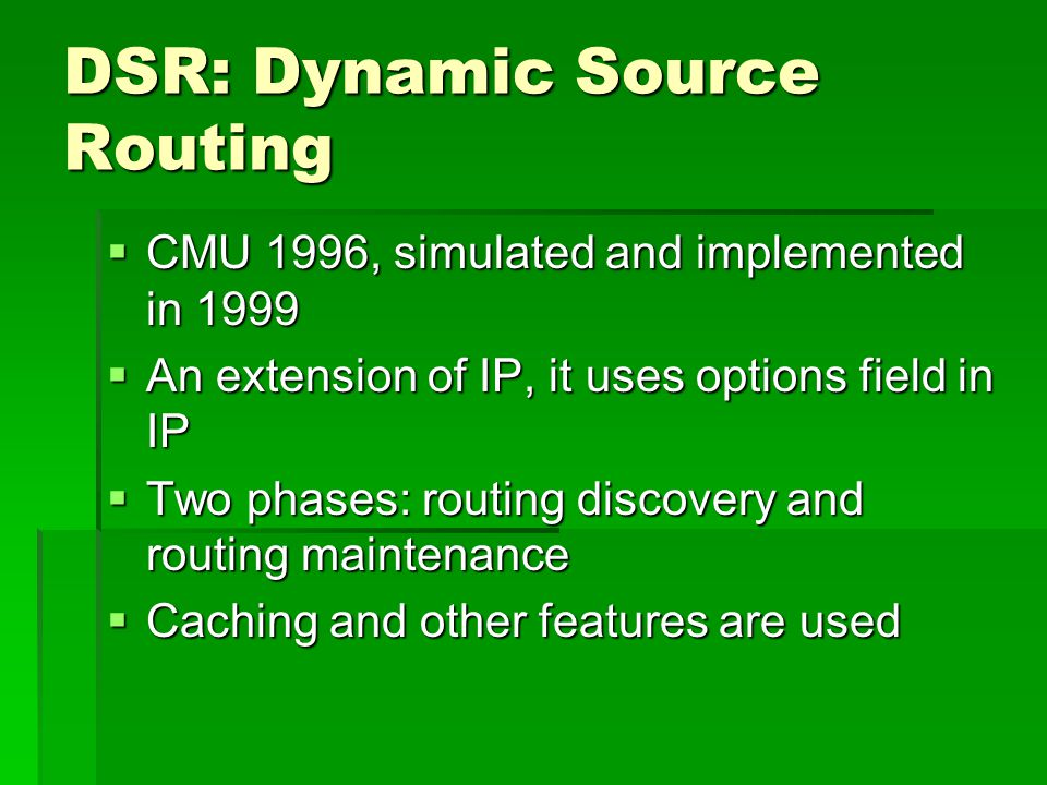 DSR: Dynamic Source Routing  CMU 1996, simulated and implemented in 1999  An extension of IP, it uses options field in IP  Two phases: routing discovery and routing maintenance  Caching and other features are used