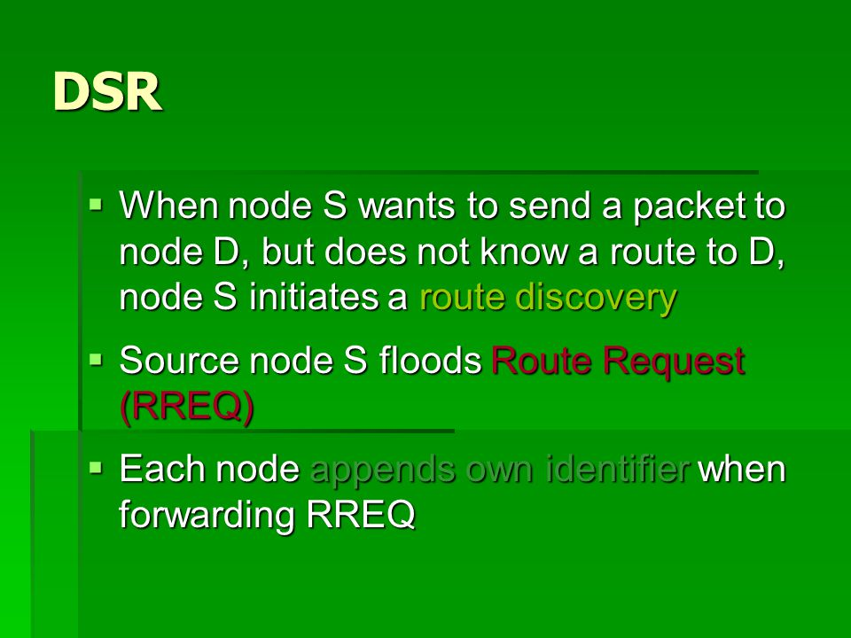 DSR  When node S wants to send a packet to node D, but does not know a route to D, node S initiates a route discovery  Source node S floods Route Request (RREQ)  Each node appends own identifier when forwarding RREQ