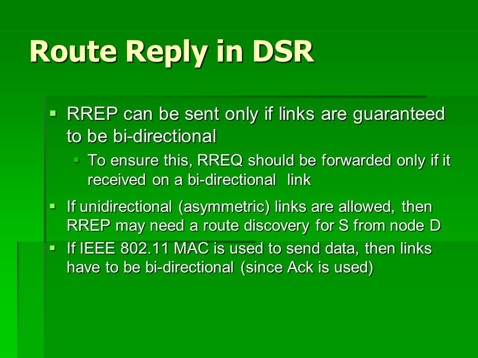 Route Reply in DSR  RREP can be sent only if links are guaranteed to be bi-directional  To ensure this, RREQ should be forwarded only if it received on a bi-directional link  If unidirectional (asymmetric) links are allowed, then RREP may need a route discovery for S from node D  If IEEE 802.11 MAC is used to send data, then links have to be bi-directional (since Ack is used)