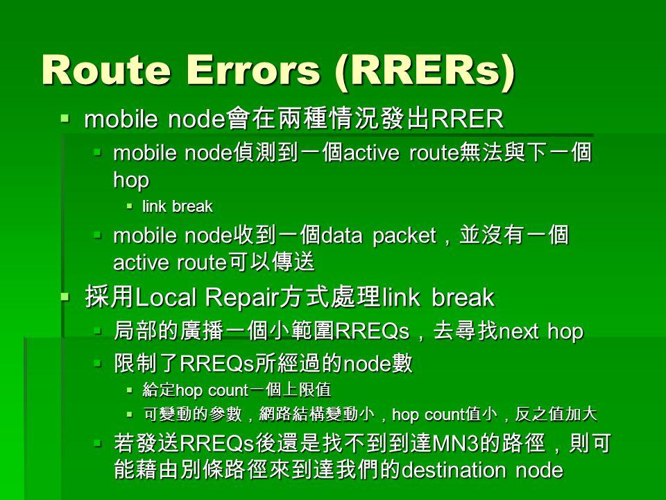 Route Errors (RRERs)  mobile node 會在兩種情況發出 RRER  mobile node 偵測到一個 active route 無法與下一個 hop  link break  mobile node 收到一個 data packet ,並沒有一個 active route 可以傳送  採用 Local Repair 方式處理 link break  局部的廣播一個小範圍 RREQs ,去尋找 next hop  限制了 RREQs 所經過的 node 數  給定 hop count 一個上限值  可變動的參數,網路結構變動小, hop count 值小,反之值加大  若發送 RREQs 後還是找不到到達 MN3 的路徑,則可 能藉由別條路徑來到達我們的 destination node