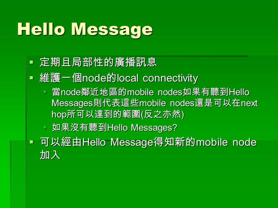Hello Message  定期且局部性的廣播訊息  維護一個 node 的 local connectivity  當 node 鄰近地區的 mobile nodes 如果有聽到 Hello Messages 則代表這些 mobile nodes 還是可以在 next hop 所可以達到的範圍 ( 反之亦然 )  如果沒有聽到 Hello Messages.
