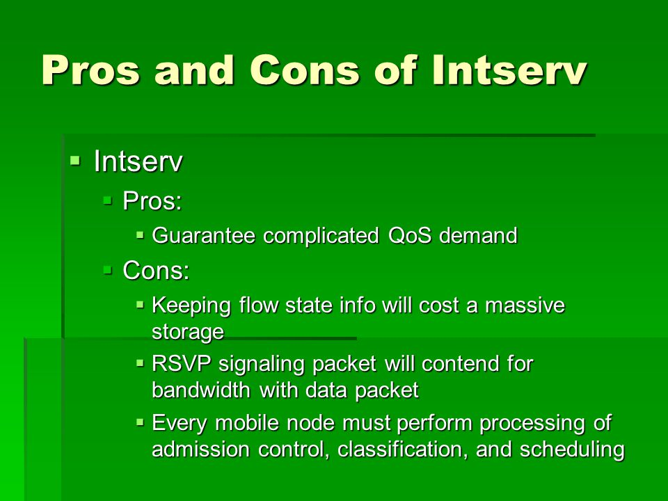 Pros and Cons of Intserv  Intserv  Pros:  Guarantee complicated QoS demand  Cons:  Keeping flow state info will cost a massive storage  RSVP signaling packet will contend for bandwidth with data packet  Every mobile node must perform processing of admission control, classification, and scheduling