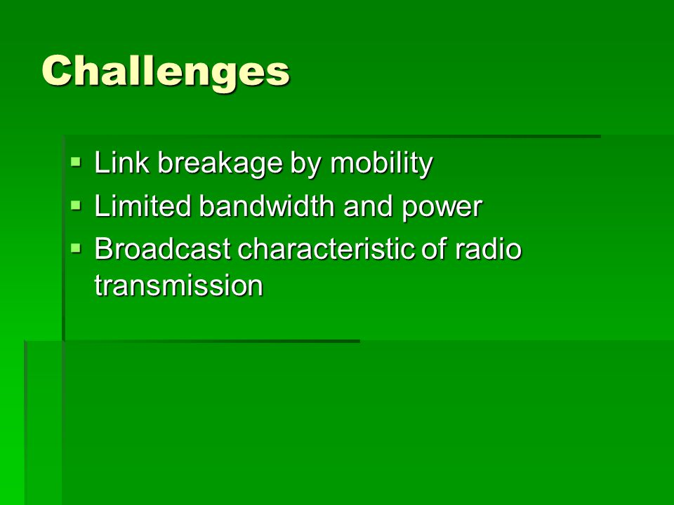Challenges  Link breakage by mobility  Limited bandwidth and power  Broadcast characteristic of radio transmission