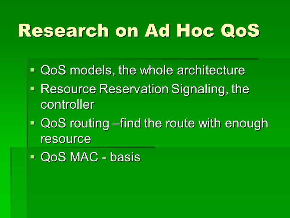 Research on Ad Hoc QoS  QoS models, the whole architecture  Resource Reservation Signaling, the controller  QoS routing –find the route with enough resource  QoS MAC - basis