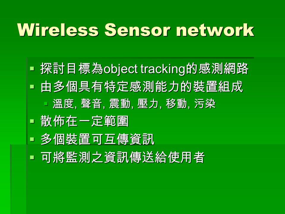 Wireless Sensor network  探討目標為 object tracking 的感測網路  由多個具有特定感測能力的裝置組成  溫度, 聲音, 震動, 壓力, 移動, 污染  散佈在一定範圍  多個裝置可互傳資訊  可將監測之資訊傳送給使用者