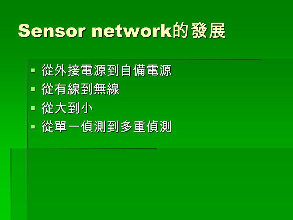 Sensor network 的發展  從外接電源到自備電源  從有線到無線  從大到小  從單一偵測到多重偵測