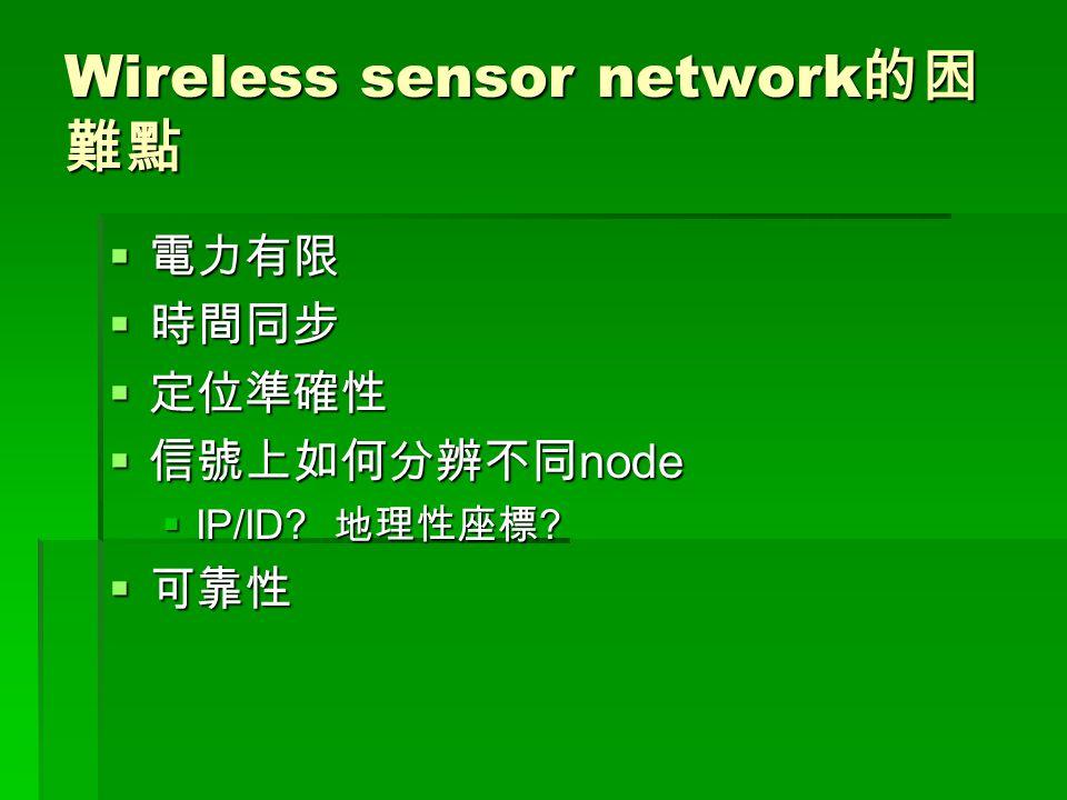 Wireless sensor network 的困 難點  電力有限  時間同步  定位準確性  信號上如何分辨不同 node  IP/ID? 地理性座標 ?  可靠性