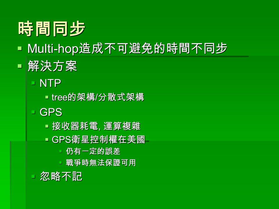 時間同步  Multi-hop 造成不可避免的時間不同步  解決方案  NTP  tree 的架構 / 分散式架構  GPS  接收器耗電, 運算複雜  GPS 衛星控制權在美國  仍有一定的誤差  戰爭時無法保證可用  忽略不記