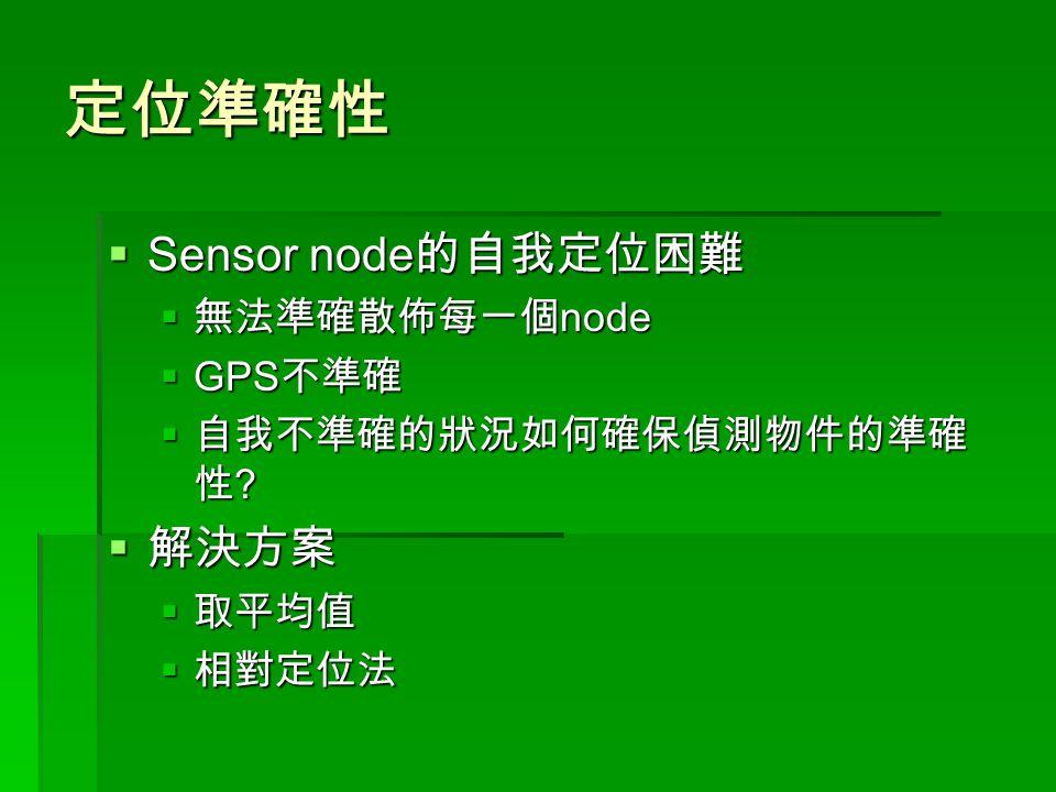 定位準確性  Sensor node 的自我定位困難  無法準確散佈每一個 node  GPS 不準確  自我不準確的狀況如何確保偵測物件的準確 性 .