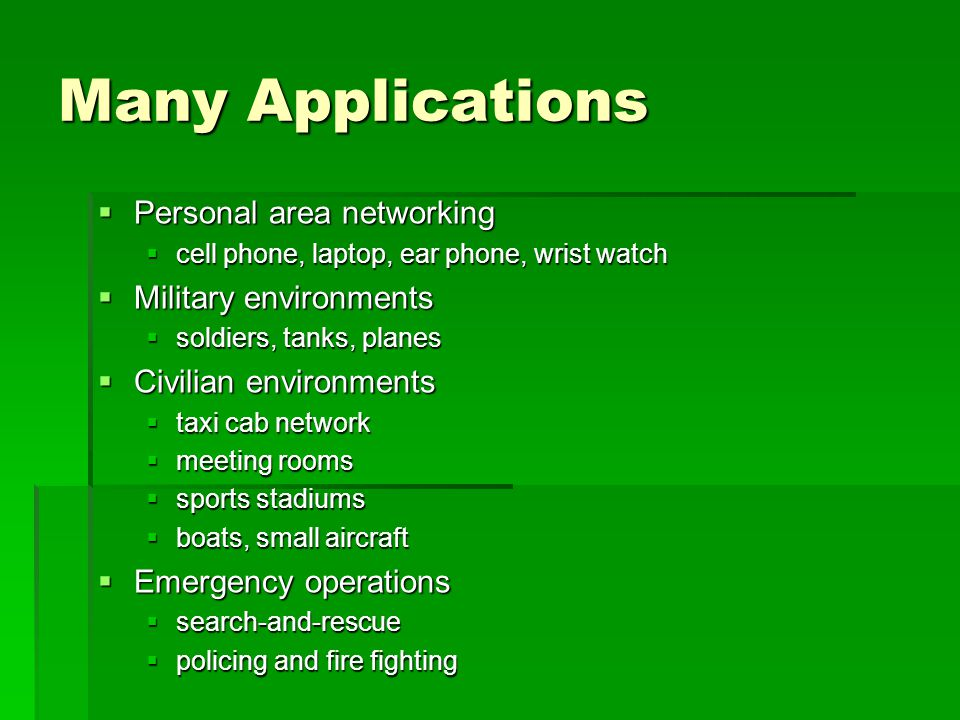 Many Applications  Personal area networking  cell phone, laptop, ear phone, wrist watch  Military environments  soldiers, tanks, planes  Civilian environments  taxi cab network  meeting rooms  sports stadiums  boats, small aircraft  Emergency operations  search-and-rescue  policing and fire fighting