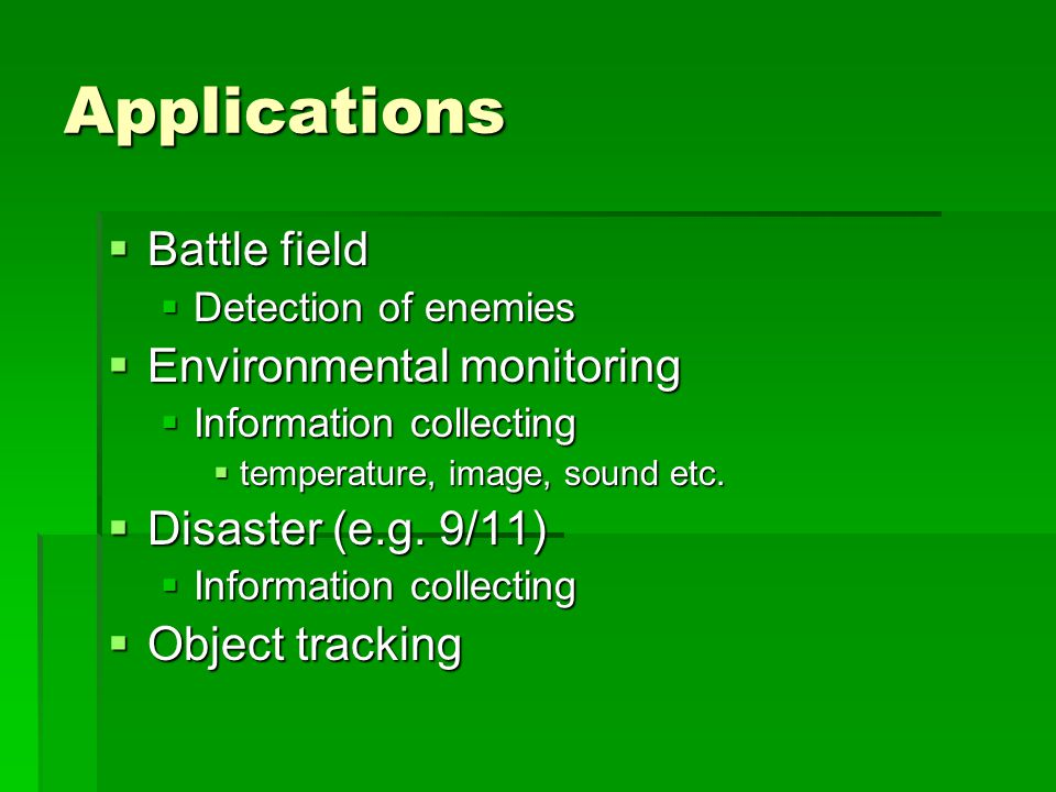 Applications  Battle field  Detection of enemies  Environmental monitoring  Information collecting  temperature, image, sound etc.
