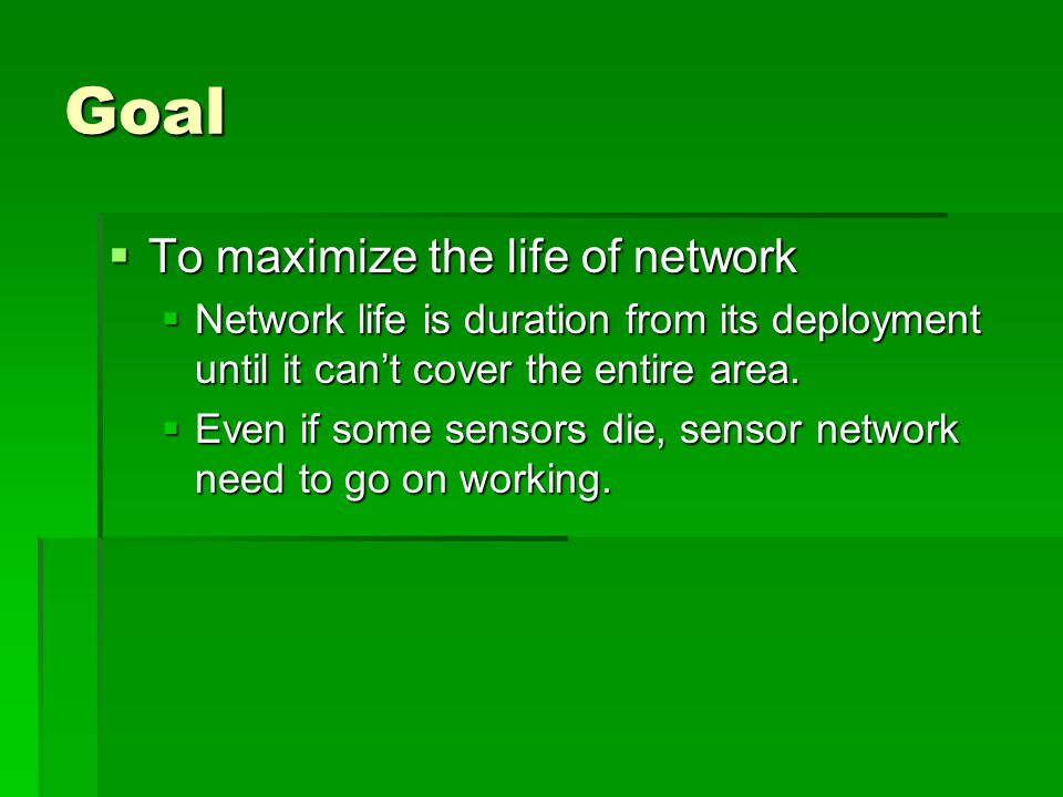 Goal  To maximize the life of network  Network life is duration from its deployment until it can't cover the entire area.