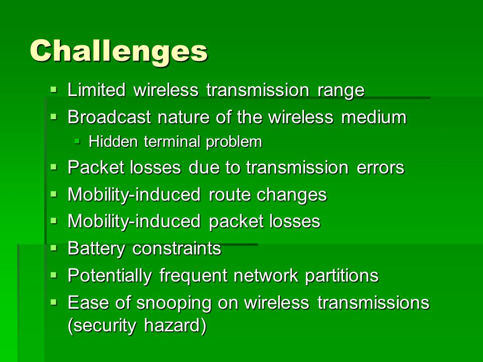 Challenges  Limited wireless transmission range  Broadcast nature of the wireless medium  Hidden terminal problem  Packet losses due to transmission errors  Mobility-induced route changes  Mobility-induced packet losses  Battery constraints  Potentially frequent network partitions  Ease of snooping on wireless transmissions (security hazard)