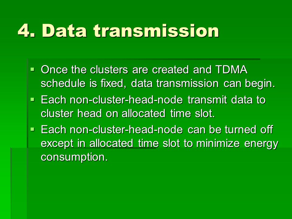 4. Data transmission  Once the clusters are created and TDMA schedule is fixed, data transmission can begin.  Each non-cluster-head-node transmit da